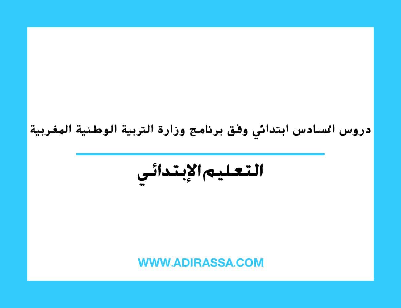 دروس السادس ابتدائي وفق برنامج وزارة التربية الوطنية المغربية
