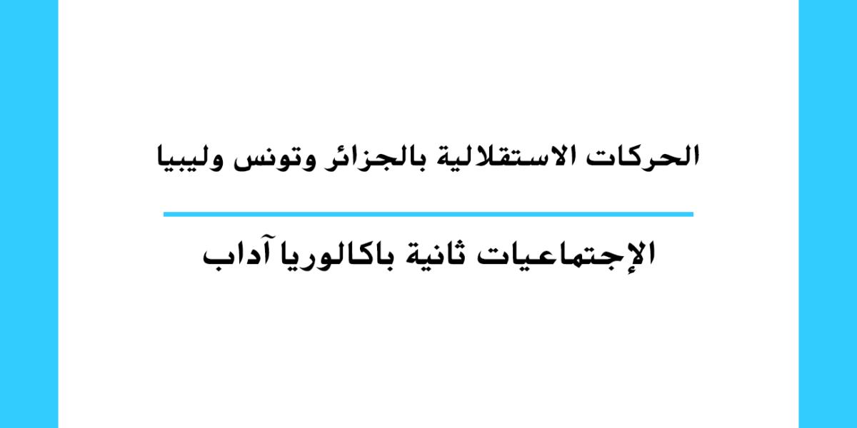 الحركات الاستقلالية بالجزائر وتونس وليبيا مستوى السنة الثانية باكالوريا آداب