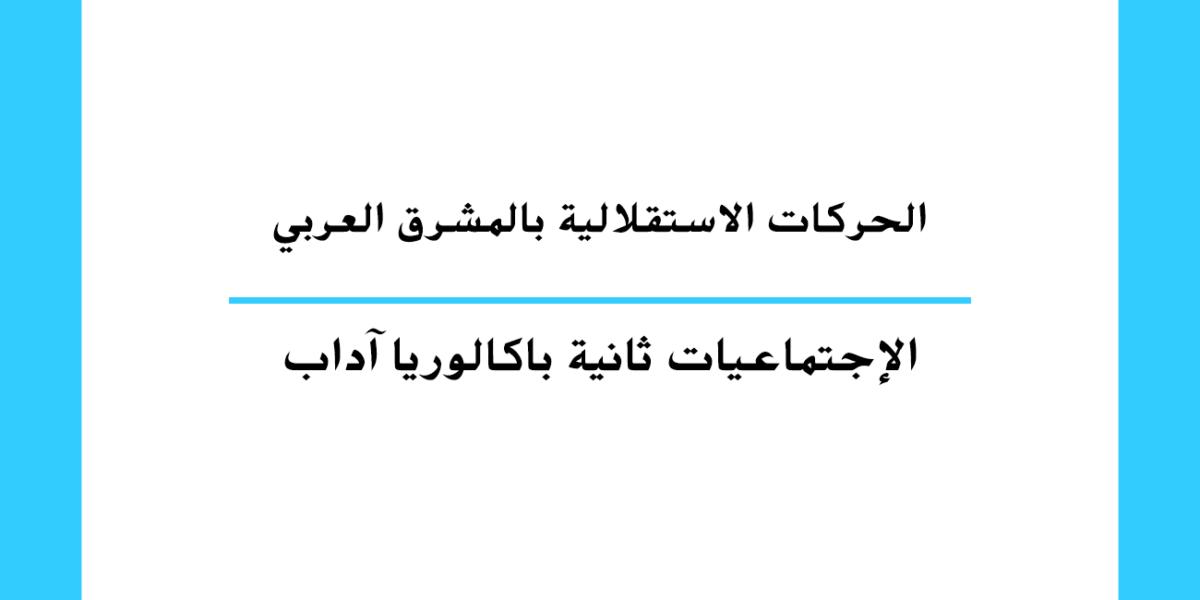 الحركات الاستقلالية بالمشرق العربي مستوى السنة الثانية باكالوريا آداب