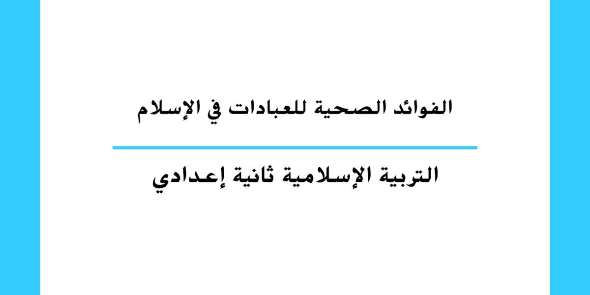الفوائد الصحية للعبادات في الإسلام مستوى السنة الثانية إعدادي