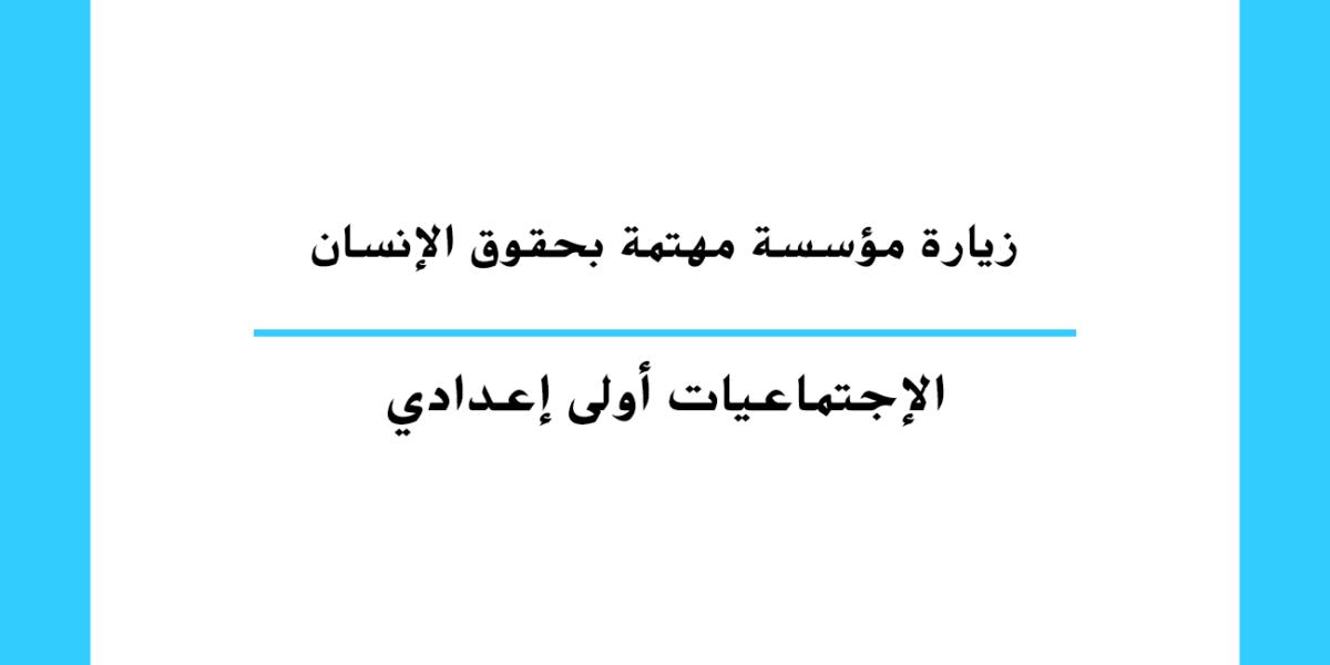 زيارة مؤسسة مهتمة بحقوق الإنسان مستوى السنة الأولى إعدادي مغربي