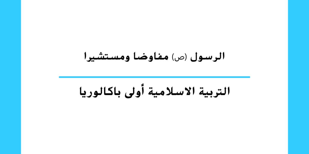 الرسول ﷺ مفاوضا ومستشيرا مستوى السنة الأولى باكالوريا